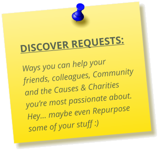 DISCOVER REQUESTS:  Ways you can help your friends, colleagues, Community and the Causes & Charities you're most passionate about.  Hey… maybe even Repurpose some of your stuff :)